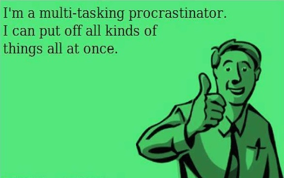 I'm a multi-tasking procrastinator. I can put off all kinds of things all at once. Yes we can.