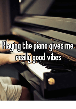 Playing the piano gives you good vibes.