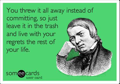 You threw it all away instead of committing, so just leave it in the trash and live with your regrets the rest of your life.