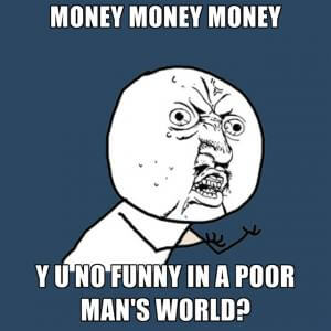 Money Money Money Whyy You Not Funny In A Poor Man's World?